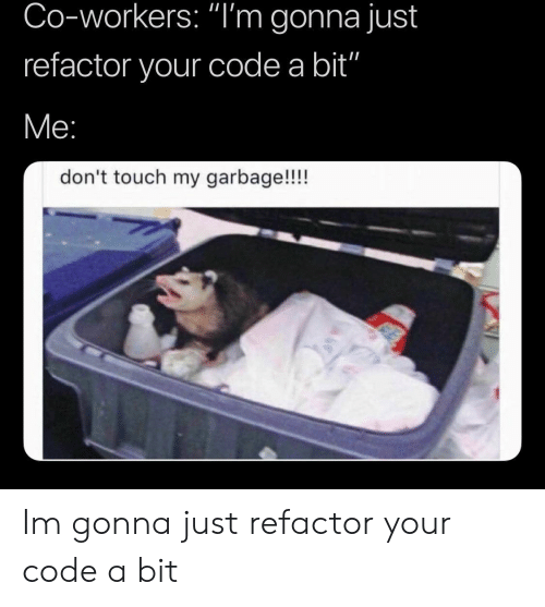 """Garbage, Code, and Touch: Co-workers: """"I'm gonna just  refactor your code a bit""""  don't touch my garbage!!!! Im gonna just refactor your code a bit"""