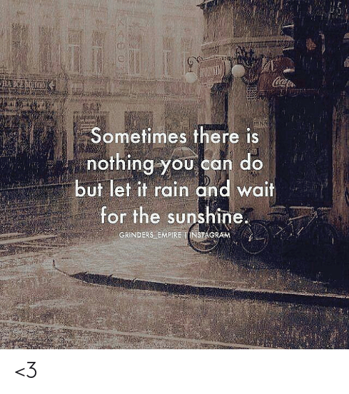 Coa: Coa  HAECEH  Sometimes there is  nothing you can do  but let it rain and wait  for the sunshine.  GRINDERS EMPIRE INSTAGRAM <3