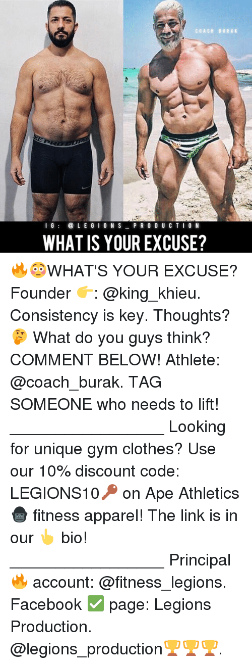 Athletics: COACH BURAK  I 6  L E G I O N S  PR O D U CTI O N  WHAT IS YOUR EXCUSE? 🔥😳WHAT'S YOUR EXCUSE? Founder 👉: @king_khieu. Consistency is key. Thoughts? 🤔 What do you guys think? COMMENT BELOW! Athlete: @coach_burak. TAG SOMEONE who needs to lift! _________________ Looking for unique gym clothes? Use our 10% discount code: LEGIONS10🔑 on Ape Athletics 🦍 fitness apparel! The link is in our 👆 bio! _________________ Principal 🔥 account: @fitness_legions. Facebook ✅ page: Legions Production. @legions_production🏆🏆🏆.
