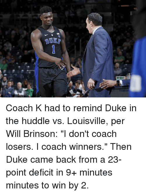 "Duke, Back, and Coach: Coach K had to remind Duke in the huddle vs. Louisville, per Will Brinson: ""I don't coach losers. I coach winners.""  Then Duke came back from a 23-point deficit in 9+ minutes minutes to win by 2."