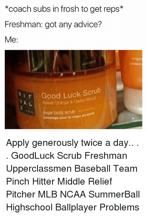Advice, Baseball, and Memes: *coach subs in frosh to get reps*  Freshman: got any advice?  Me  Good Luck Scrub  Wood  soar body scrub  commage poure core  · Apply generously twice a day.. . . GoodLuck Scrub Freshman Upperclassmen Baseball Team Pinch Hitter Middle Relief Pitcher MLB NCAA SummerBall Highschool Ballplayer Problems