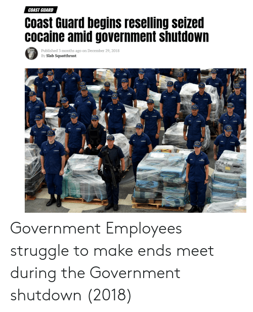 Coast Guard: COAST GUARD  Coast Guard begins reselling seized  cocaine amid government shutdown  Published 3 months ago on December 29, 2018  By Slab Squatthrust Government Employees struggle to make ends meet during the Government shutdown (2018)