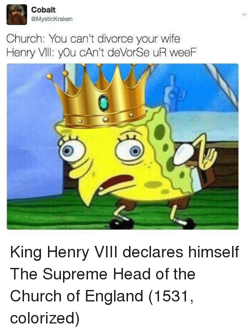 church of england: Cobalt  @MysticKraken  Church: You can't divorce your wife  Henry Vll: yOu cAn't deVorSe uR weeF King Henry VIII declares himself The Supreme Head of the Church of England (1531, colorized)