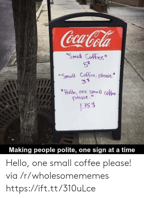 """at-a-time: Coca-Cola  Small Coffec""""  59  """"Small Coffee, please.""""  37  """"Hello, one small coffee  please.""""  .75 $  Making people polite, one sign at a time Hello, one small coffee please! via /r/wholesomememes https://ift.tt/310uLce"""