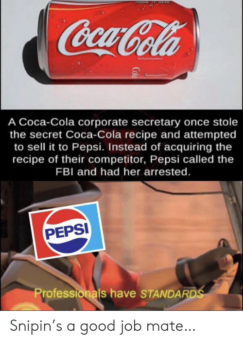 Coca-Cola, Fbi, and Pepsi: CocaCola  Schutmark  A Coca-Cola corporate secretary once stole  the secret Coca-Cola recipe and attempted  to sell it to Pepsi. Instead of acquiring the  recipe of their competitor, Pepsi called the  FBI and had her arrested.  PEPSI  Professionals have STANDARDS  Cok Snipin's a good job mate…
