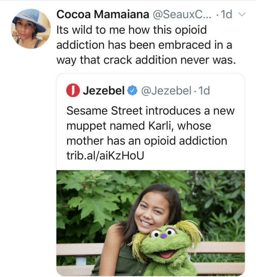 Sesame Street: Cocoa Mamaiana @SeauxC... · 1d v  Its wild to me how this opioid  addiction has been embraced in a  way that crack addition never was.  O Jezebel O @Jezebel · 1d  Sesame Street introduces a new  muppet named Karli, whose  mother has an opioid addiction  trib.al/aikzHoU