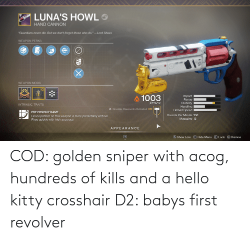 cod: COD: golden sniper with acog, hundreds of kills and a hello kitty crosshair D2: babys first revolver