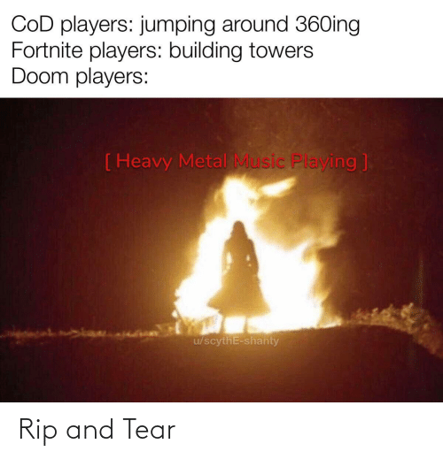 Metal: COD players: jumping around 36Oing  Fortnite players: building towers  Doom players:  ( Heavy Metal Music Playing ]  u/scythE-shanty Rip and Tear