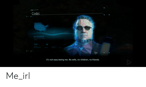 Deadman: Codec  BRIDGESSS  DEADMAN  CONNECTION STABIE  updATE  Q-Did  O CODEC  O HOISE REDUCTION  O CONNECTED  O RESUME  O DETECT  O CHECK  It's not easy being me. No wife, no children, no friends. Me_irl