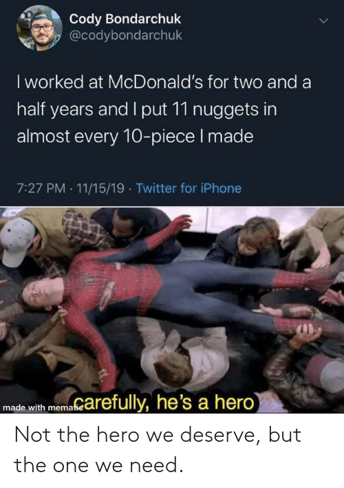And A Half: Cody Bondarchuk  @codybondarchuk  I worked at McDonald's for two and a  half years and I put 11 nuggets in  almost every 10-piece I made  7:27 PM 11/15/19 Twitter for iPhone  marefully, he's a hero)  made with mematie  > Not the hero we deserve, but the one we need.