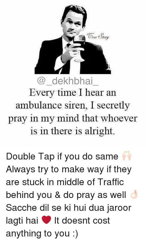 Sirening: Coe dekhbhai  Every time I hear an  ambulance siren, I secretly  pray in my mind that whoever  is in there is alright Double Tap if you do same 🙌🏻 Always try to make way if they are stuck in middle of Traffic behind you & do pray as well 👌🏻 Sacche dil se ki hui dua jaroor lagti hai ❤️ It doesnt cost anything to you :)