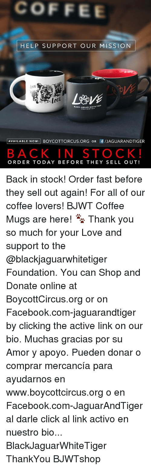 coffee lovers: COFFEE  HELP SUPPORT OUR MISSION  loca  LACK JAQUAR WHITE TI  AVAILABLE NOW BOYCOTTCIRCUS.ORG OR f/JAGUARANDTIGER  BACK IN STOCK!  ORDER TODAY BEFORE THEY SELL OUT! Back in stock! Order fast before they sell out again! For all of our coffee lovers! BJWT Coffee Mugs are here! 🐾 Thank you so much for your Love and support to the @blackjaguarwhitetiger Foundation. You can Shop and Donate online at BoycottCircus.org or on Facebook.com-jaguarandtiger by clicking the active link on our bio. Muchas gracias por su Amor y apoyo. Pueden donar o comprar mercancía para ayudarnos en www.boycottcircus.org o en Facebook.com-JaguarAndTiger al darle click al link activo en nuestro bio... BlackJaguarWhiteTiger ThankYou BJWTshop