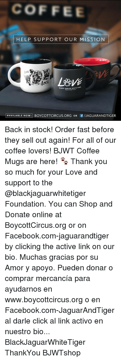 coffee lovers: COFFEE  HELP SUPPORT OUR MISSION  loca  Lovi  BLACK J  AVAILABLE NOW: BOYCOTTCIRCUS.ORG OR f/JAGUARANDTIGER Back in stock! Order fast before they sell out again! For all of our coffee lovers! BJWT Coffee Mugs are here! 🐾 Thank you so much for your Love and support to the @blackjaguarwhitetiger Foundation. You can Shop and Donate online at BoycottCircus.org or on Facebook.com-jaguarandtiger by clicking the active link on our bio. Muchas gracias por su Amor y apoyo. Pueden donar o comprar mercancía para ayudarnos en www.boycottcircus.org o en Facebook.com-JaguarAndTiger al darle click al link activo en nuestro bio... BlackJaguarWhiteTiger ThankYou BJWTshop