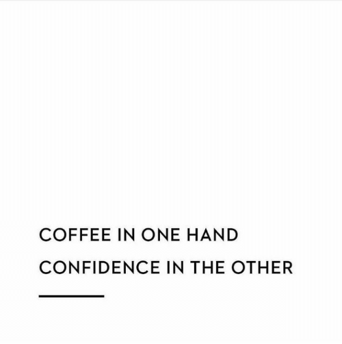 Confidence, Coffee, and One: COFFEE IN ONE HAND  CONFIDENCE IN THE OTHER