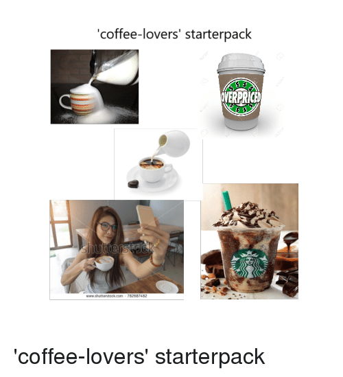 coffee lovers: coffee-lovers' starterpack  OVERPRICED  www.shutterstock.com 782687482