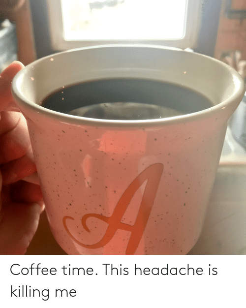 headache: Coffee time. This headache is killing me