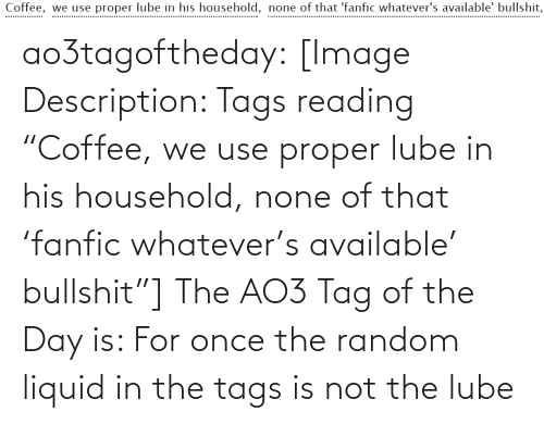 """random: Coffee, we use proper lube in his household, none of that 'fanfic whatever's available' bullshit,  .................. ao3tagoftheday:  [Image Description: Tags reading """"Coffee,we use proper lube in his household,none of that 'fanfic whatever's available' bullshit""""]  The AO3 Tag of the Day is: For once the random liquid in the tags isnot the lube"""