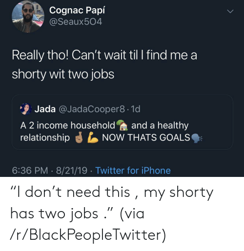 "Blackpeopletwitter, Goals, and Iphone: Cognac Papí  @Seaux504  Really tho! Can't wait til I find me a  shorty wit two jobs  Jada @JadaCooper8 1d  A 2 income householdand a healthy  relationship  NOW THATS GOALS  6:36 PM 8/21/19 Twitter for iPhone ""I don't need this , my shorty has two jobs ."" (via /r/BlackPeopleTwitter)"