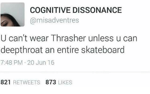 dissonance: COGNITIVE DISSONANCE  @misadventres  U can't wear Thrasher unless u can  deepthroat an entire skateboard  7:48 PM 20 Jun 16  821 RETWEETS 873 LIKES
