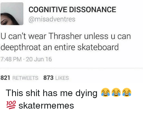 dissonance: COGNITIVE DISSONANCE  @misadventres  U can't wear Thrasher unless u can  deepthroat an entire skateboard  7:48 PM 20 Jun 16  821 RETWEETS 873 LIKES This shit has me dying 😂😂😂💯 skatermemes