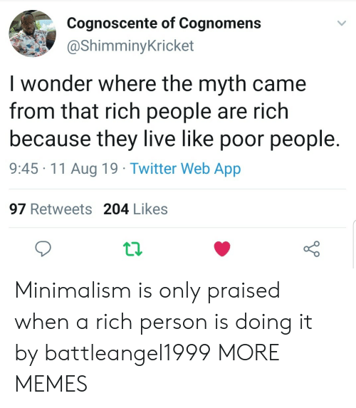 Dank, Memes, and Target: Cognoscente of Cognomens  @ShimminyKricket  I wonder where the myth came  from that rich people are rich  because they live like poor people  9:45 11 Aug 19 Twitter Web App  97 Retweets 204 Likes Minimalism is only praised when a rich person is doing it by battleangel1999 MORE MEMES
