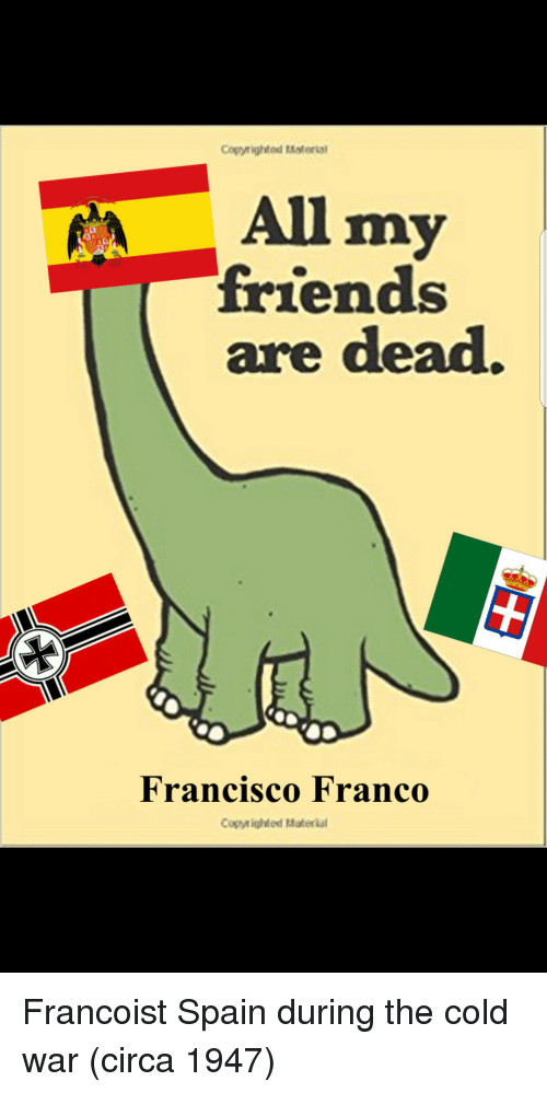 Friends, Spain, and Cold: Cogyrighted Material  All my  friends  are dead.  Francisco Franco  Copyighted Materia Francoist Spain during the cold war (circa 1947)