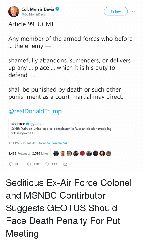 Air Force, Death, and Msnbc: Col. Morris Davis  @ColMorrisDavis  Follow  Article 99, UCMJ  Any member of the armed forces who before  the enemy  shamefully abandons, surrenders, or delivers  up any place which it is his duty to  defend  shall be punished by death or such other  punishment as a court-martial may direct  @realDonaldTrump  POLITICO@politico  Schiff: Putin an 'unindicted co-conspirator in Russian election meddling  trib.al/nywZ811  1:11 PM - 15 Jul 2018 from Gainesville, VA  1,427 Retweets 2,598 Likes  83 1.4K 2.6K Seditious Ex-Air Force Colonel and MSNBC Contirbutor Suggests GEOTUS Should Face Death Penalty For Put Meeting