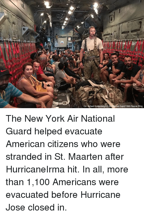 national guard: Col. Richard Goldenbergus Al  iona  Guard/106th Rescue Wing The New York Air National Guard helped evacuate American citizens who were stranded in St. Maarten after HurricaneIrma hit. In all, more than 1,100 Americans were evacuated before Hurricane Jose closed in.