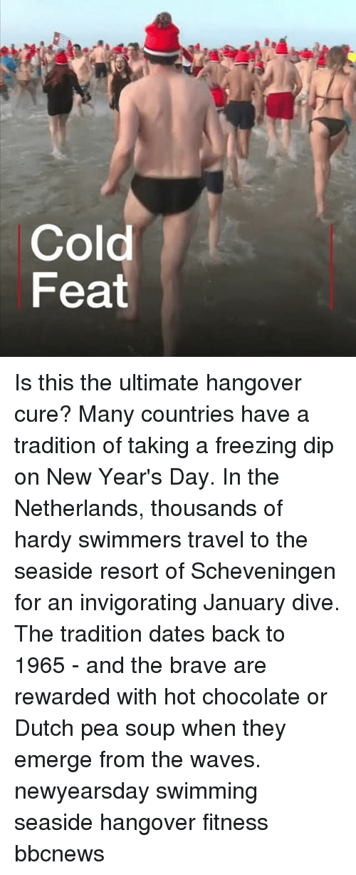 new years day: Cold  Feat Is this the ultimate hangover cure? Many countries have a tradition of taking a freezing dip on New Year's Day. In the Netherlands, thousands of hardy swimmers travel to the seaside resort of Scheveningen for an invigorating January dive. The tradition dates back to 1965 - and the brave are rewarded with hot chocolate or Dutch pea soup when they emerge from the waves. newyearsday swimming seaside hangover fitness bbcnews