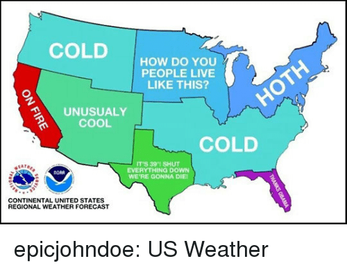 nora: COLDHOW DO YOu  PEOPLE LIVE  LIKE THIS?  UNUSUALY  COOL  COLD  IT'S 391 SHUT  EVERYTHING DOWN  WE'RE GONNA DIE  NORA  CONTINENTAL UNITED STATES  REGIONAL WEATHER FORECAST epicjohndoe:  US Weather