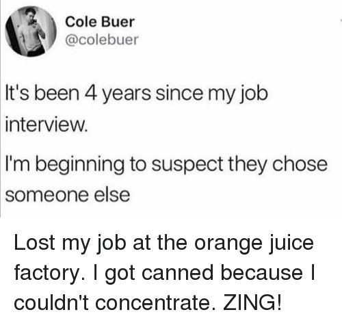 Canned: Cole Buer  @colebuer  It's been 4 years since my job  interview.  I'm beginning to suspect they chose  someone  else Lost my job at the orange juice factory. I got canned because I couldn't concentrate. ZING!