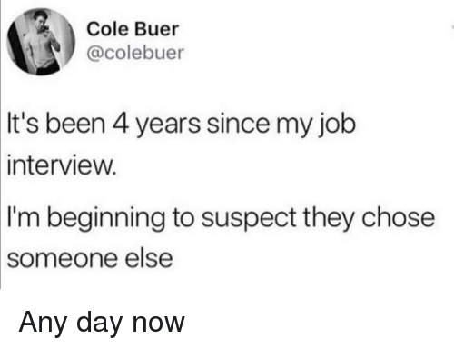 Job Interview, Been, and Job: Cole Buer  @colebuer  It's been 4 years since my job  intervieW.  I'm beginning to suspect they chose  someone  else Any day now