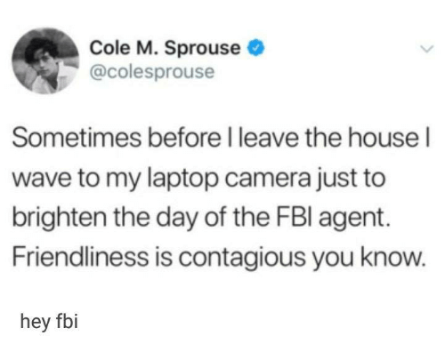 Fbi, Contagious, and Camera: Cole M. Sprouse  @colesprouse  Sometimes before I leave the house l  wave to my laptop camera just to  brighten the day of the FBl agent  Friendliness is contagious you know  hey fbi