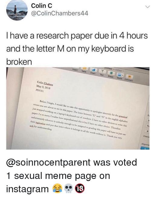 """grading: Colin C  @ColinChambers44  I have a research paper due in 4 hours  and the letter M on my keyboard is  broken  Colin Chabers  May 9, 2018  PSY33  Before I begin, I would like to take this opportunity to apologiae sincenly for h  errors you are about to sce in this paper The leaer bevren """"12 and in the engh alphabe  jut stopped working on y laptop kcy board out of nowhere. I have no ocher devices to wrice i  paper I a so sorry, I realc how unproficsional this i bus I have no ocher choice Therefore  unfortunately whoover is unlucky emough to be assined to grading this paper will bave to juat  heir inginsicn and put that letner where it belongs in all te words withou it. Thask you very  Charsa @soinnocentparent was voted 1 sexual meme page on instagram 😂💀🔞"""