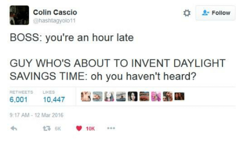"""Hearded: Colin Cascio  hashtagyolo 11  """" Follow  BOSS: you're an hour late  GUY WHO'S ABOUT TO INVENT DAYLIGHT  SAVINGS TIME: oh you haven't heard?  RETWEETS LIKES  6,001 10,447  9:17 AM 12 Mar 2016"""