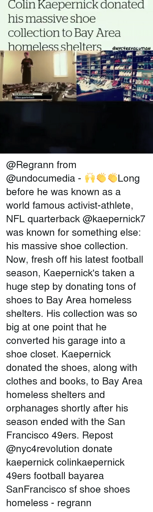 San Francisco 49ers: Colin Kaepernick donated  his massive shoe  Collection to Bay Area  homeless shelters  ANYCYREVOLUTON  49ers warterback @Regrann from @undocumedia - 🙌👏👏Long before he was known as a world famous activist-athlete, NFL quarterback @kaepernick7 was known for something else: his massive shoe collection. Now, fresh off his latest football season, Kaepernick's taken a huge step by donating tons of shoes to Bay Area homeless shelters. His collection was so big at one point that he converted his garage into a shoe closet. Kaepernick donated the shoes, along with clothes and books, to Bay Area homeless shelters and orphanages shortly after his season ended with the San Francisco 49ers. Repost @nyc4revolution donate kaepernick colinkaepernick 49ers football bayarea SanFrancisco sf shoe shoes homeless - regrann