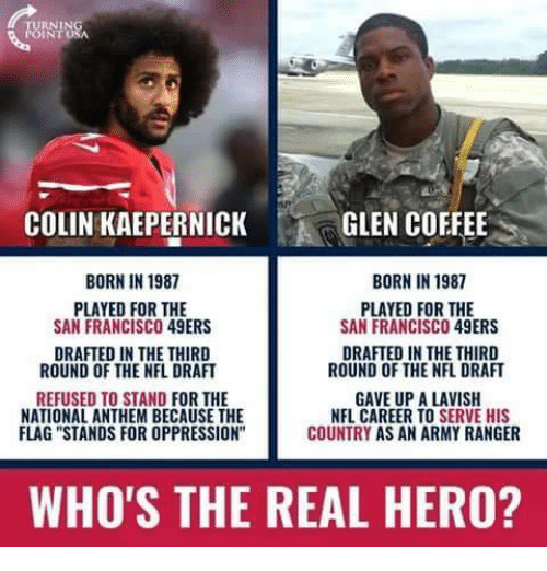 """San Francisco 49ers: COLIN KAEPERNICK  GLEN COFFEE  BORN IN 1987  BORN IN 1987  PLAYED FOR THE  SAN FRANCISCO 49ERS  PLAYED FOR THE  SAN FRANCISCO 49ERS  DRAFTED IN THE THIRD  ROUND OF THE NFL DRAFT  DRAFTED IN THE THIRD  ROUND OF THE NFL DRAFT  REFUSED TO STAND FOR THE  NATIONAL ANTHEM BECAUSE THE  FLAG """"STANDS FOR OPPRESSION  GAVE UP A LAVISH  NFL CAREER TO SERVE HIS  COUNTRY AS AN ARMY RANGER  WHO'S THE REAL HERO?"""