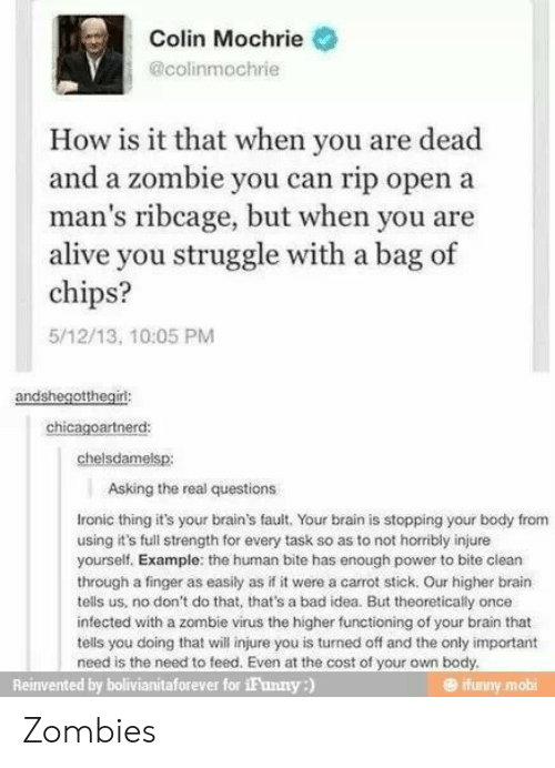 Ifunny Mobi: Colin Mochrie  @colinmochrie  How is it that when you are dead  and a zombie you can rip open a  man's ribcage, but when you are  alive you struggle with a bag of  chips?  5/12/13, 10:05 PM  andshegotthegirl:  chicagoartnerd:  chelsdamelsp:  Asking the real questions  Ironic thing it's your brain's fault. Your brain is stopping your body from  using it's full strength for every task so as to not horribly injure  yourself. Example: the human bite has enough power to bite clean  through a finger as easily as if it were a carrot stick. Our higher brain  tells us, no don't do that, that's a bad idea. But theoretically once  infected with a zombie virus the higher functioning of your brain that  tells you doing that will injure you is turned off and the only important  need is the need to feed. Even at the cost of your own body.  Reinvented by bolivianitaforever for iFunny:)  ifunny.mobi Zombies