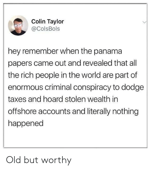 Taxes, Dodge, and Panama: Colin Taylor  aColsBols  hey remember when the panama  papers came out and revealed that all  the rich people in the world are part of  enormous criminal conspiracy to dodge  taxes and hoard stolen wealth in  offshore accounts and literally nothing  happened Old but worthy