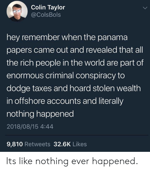 Taxes, Dodge, and Panama: Colin Taylor  @ColsBols  hey remember when the panama  papers came out and revealed that all  the rich people in the world are part of  enormous criminal conspiracy to  dodge taxes and hoard stolen wealth  in offshore accounts and literally  nothing happened  2018/08/15 4:44  9,810 Retweets 32.6K Likes Its like nothing ever happened.