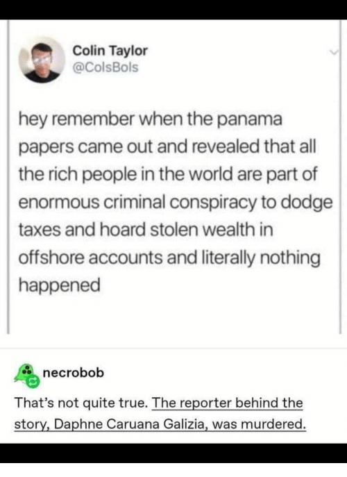 Papers: Colin Taylor  @ColsBols  hey remember when the panama  papers came out and revealed that all  the rich people in the world are part of  enormous criminal conspiracy to dodge  taxes and hoard stolen wealth in  offshore accounts and literally nothing  happened  necrobob  That's not quite true. The reporter behind the  story, Daphne Caruana Galizia, was murdered