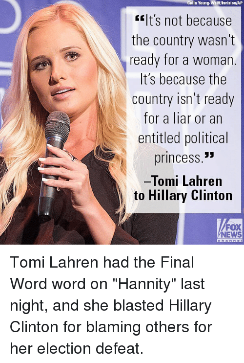 "Foxe: Colin Young-Wolff/ Invision/AP  lt's not because  the country wasn't  ready for a woman  t S because the  country isn't ready  for a liar or an  entitled political  princess.""  Tomi Lahren  to Hillary Clinton  FOX  NEWS Tomi Lahren had the Final Word word on ""Hannity"" last night, and she blasted Hillary Clinton for blaming others for her election defeat."