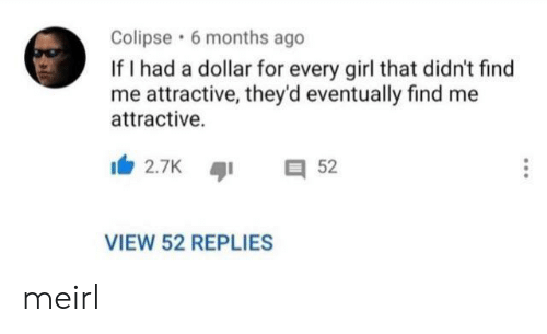 Girl, MeIRL, and For: Colipse 6 months ago  If I had a dollar for every girl that didn't find  me attractive, they'd eventually find me  attractive  2.7K  52  VIEW 52 REPLIES meirl