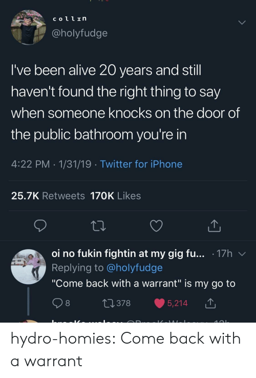 "Alive, Iphone, and Tumblr: coll In  @holyfudge  I've been alive 20 years and stil  haven't found the right thing to say  when someone knocks on the door of  the public bathroom you're in  4:22 PM 1/31/19 Twitter for iPhone  25.7K Retweets 170K Likes  oi no fukin fightin at my gig fu... .17h v  Replying to @holyfudge  ""Come back with a warrant"" is my go to  0378 5,214 T hydro-homies:  Come back with a warrant"