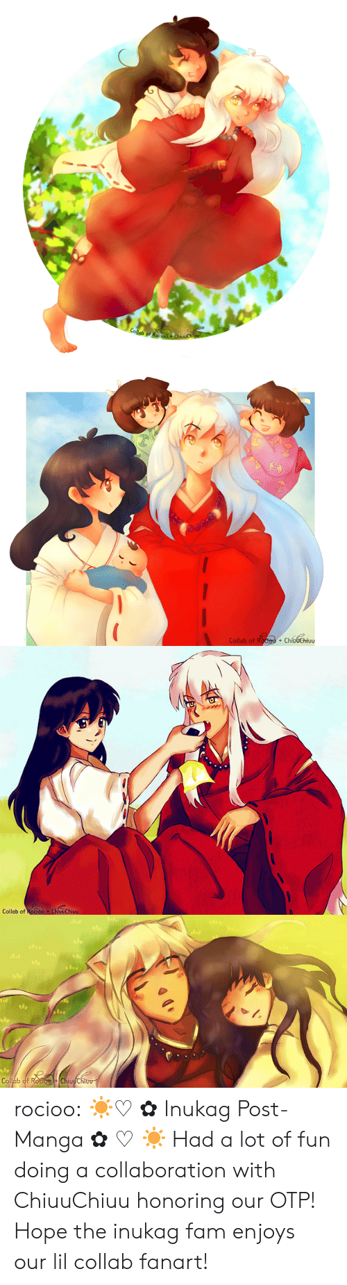 Fam, Target, and Tumblr: Collab of Roo  ChivuChi   Collab of Roctoo + ChíudChiuu  +   Collab of Rocioo ChluuChiuu   Op  Collab of RocioChiuuChiou rocioo:  ☀♡ ✿ Inukag Post-Manga ✿ ♡ ☀ Had a lot of fun doing a collaboration with ChiuuChiuu honoring our OTP! Hope the inukag fam enjoys our lil collab fanart!