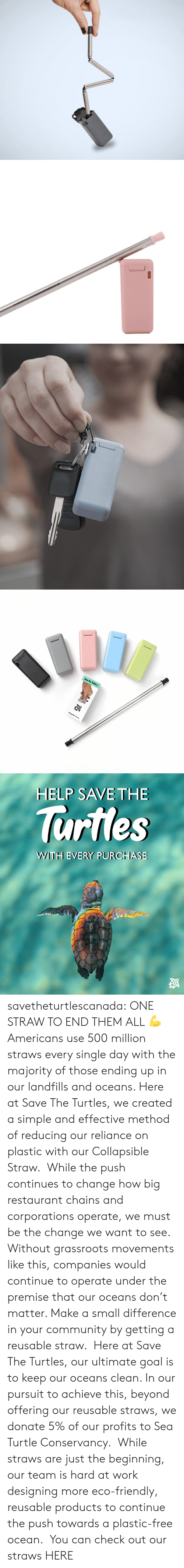 Keep Our: Collapsible Strow   HELP SAVE THE  lurtles  WWITH EVERY PURCHASE savetheturtlescanada: ONE STRAW TO END THEM ALL 💪 Americans use 500 million straws every single day with the majority of those ending up in our landfills and oceans. Here at Save The Turtles, we created a simple and effective method of reducing our reliance on plastic with our Collapsible Straw.  While the push continues to change how big restaurant chains and corporations operate, we must be the change we want to see. Without grassroots movements like this, companies would continue to operate under the premise that our oceans don't matter. Make a small difference in your community by getting a reusable straw.  Here at Save The Turtles, our ultimate goal is to keep our oceans clean. In our pursuit to achieve this, beyond offering our reusable straws, we donate 5% of our profits to Sea Turtle Conservancy.  While straws are just the beginning, our team is hard at work designing more eco-friendly, reusable products to continue the push towards a plastic-free ocean.  You can check out our straws HERE