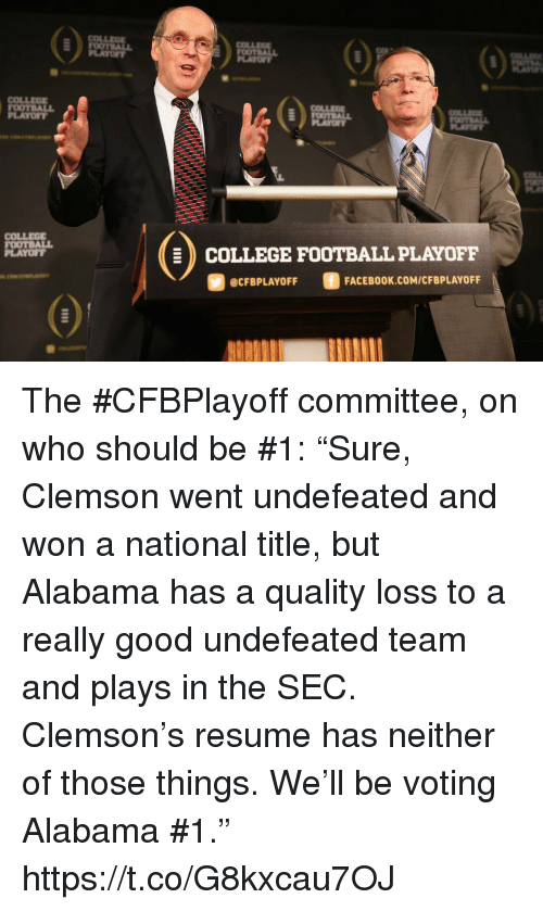 "College, College Football, and Facebook: COLLEE  LAYOFY  PLAYO  COLLEOE  OOTBALL  PLAYOFT  COLLEG  FOOTBALL  PLAYOFT  COLLEGE FOOTBALL PLAYOFF  @CFBPLAYOFF  FACEBOOK.COM/CFBPLAYOFF The #CFBPlayoff committee, on who should be #1:   ""Sure, Clemson went undefeated and won a national title, but Alabama has a quality loss to a really good undefeated team and plays in the SEC. Clemson's resume has neither of those things. We'll be voting Alabama #1."" https://t.co/G8kxcau7OJ"