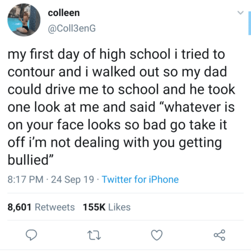 "Bad, Dad, and Iphone: colleen  @Coll3enG  my first day of high school i tried to  contour and i walked out so my dad  could drive me to school and he took  one look at me and said ""whatever is  on your face looks so bad go take it  off i'm not dealing with you getting  bullied""  8:17 PM 24 Sep 19 Twitter for iPhone  8,601 Retweets 155K Likes"