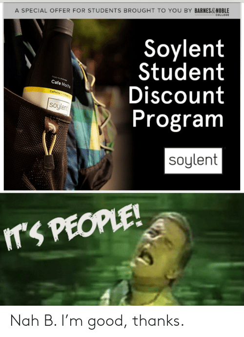 Nah B: COLLEGE  A SPECIAL OFFER FOR STUDENTS BROUGHT TO YOU BY BARNES&NOBLE  Soylent  Student  Discount  Program  Cafe Mocha  Caffeine -the  soylent  soylent  ITS PEOPLE! Nah B. I'm good, thanks.