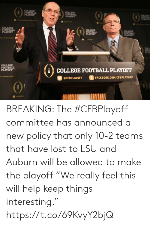 "College football: COLLEGE  FOOTBALL  PLAYOFY  COLLEGE  FOOTBALL  OF  OTE  AY  COLLEGE  FOOTBALL  PLAYOFT  COLLEE  FOOTBALL  PLAYOF  OTALL  PLAYT  COLL  COLLEGE  FOOTBALL  PLAYOFF  COLLEGE FOOTBALL PLAYOFF  ciwerana  FACEBOOK.COM/CFBPLAYOFF  @CFBPLAYOFF BREAKING: The #CFBPlayoff committee has announced a new policy that only 10-2 teams that have lost to LSU and Auburn will be allowed to make the playoff   ""We really feel this will help keep things interesting."" https://t.co/69KvyY2bjQ"